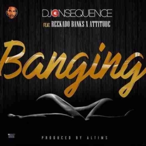 DJ Consequence - Banging ft. Reekado Banks & Attitude
